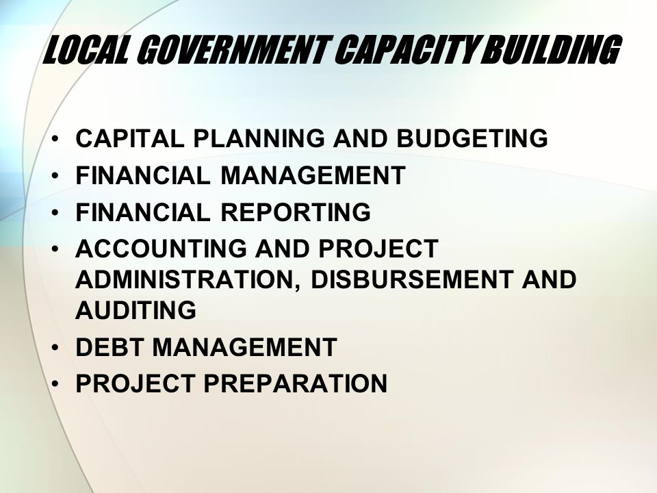 LOCAL GOVERNMENT CAPACITY BUILDING CAPITAL PLANNING AND BUDGETING FINANCIAL MANAGEMENT FINANCIAL REPORTING ACCOUNTING AND PROJECT ADMINISTRATION, DISBURSEMENT AND AUDITING DEBT MANAGEMENT PROJECT PREPARATION