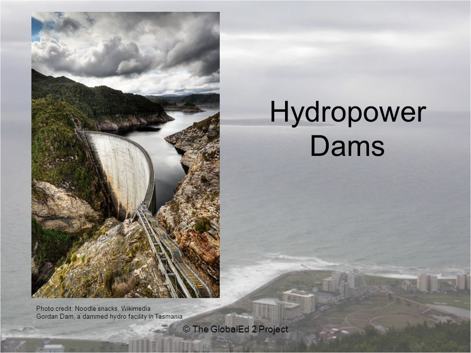 Hydropower Dams © The GlobalEd 2 Project Photo credit: Noodle snacks, Wikimedia Gordan Dam, a dammed hydro facility in Tasmania