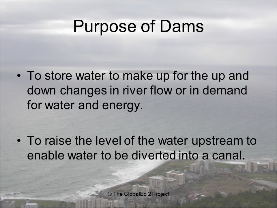 Purpose of Dams To store water to make up for the up and down changes in river flow or in demand for water and energy.