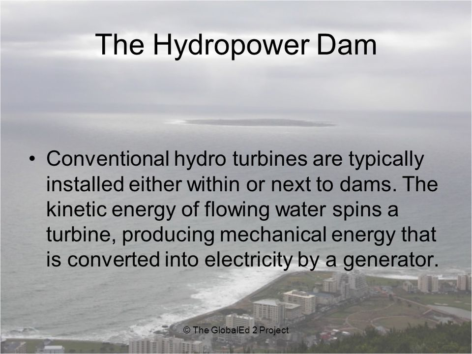 The Hydropower Dam Conventional hydro turbines are typically installed either within or next to dams.