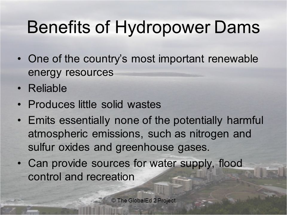 Benefits of Hydropower Dams One of the country's most important renewable energy resources Reliable Produces little solid wastes Emits essentially none of the potentially harmful atmospheric emissions, such as nitrogen and sulfur oxides and greenhouse gases.