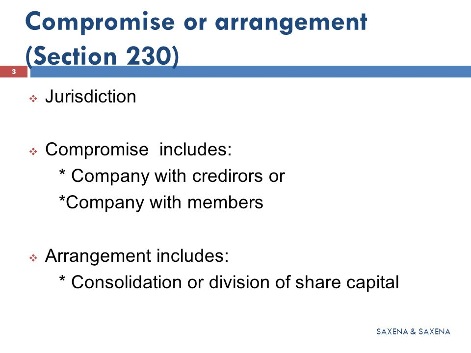 Compromise or arrangement (Section 230)  Jurisdiction  Compromise includes: * Company with credirors or *Company with members  Arrangement includes: * Consolidation or division of share capital 3 SAXENA & SAXENA