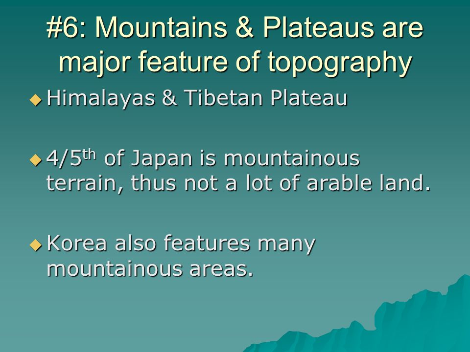 #6: Mountains & Plateaus are major feature of topography  Himalayas & Tibetan Plateau  4/5 th of Japan is mountainous terrain, thus not a lot of arable land.