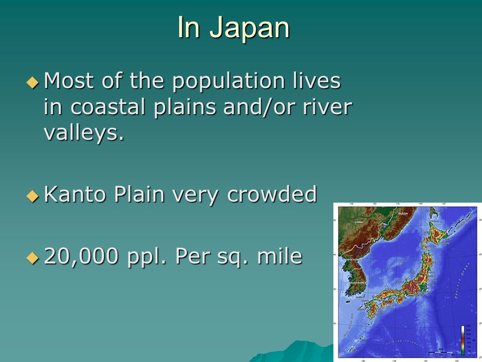 In Japan  Most of the population lives in coastal plains and/or river valleys.