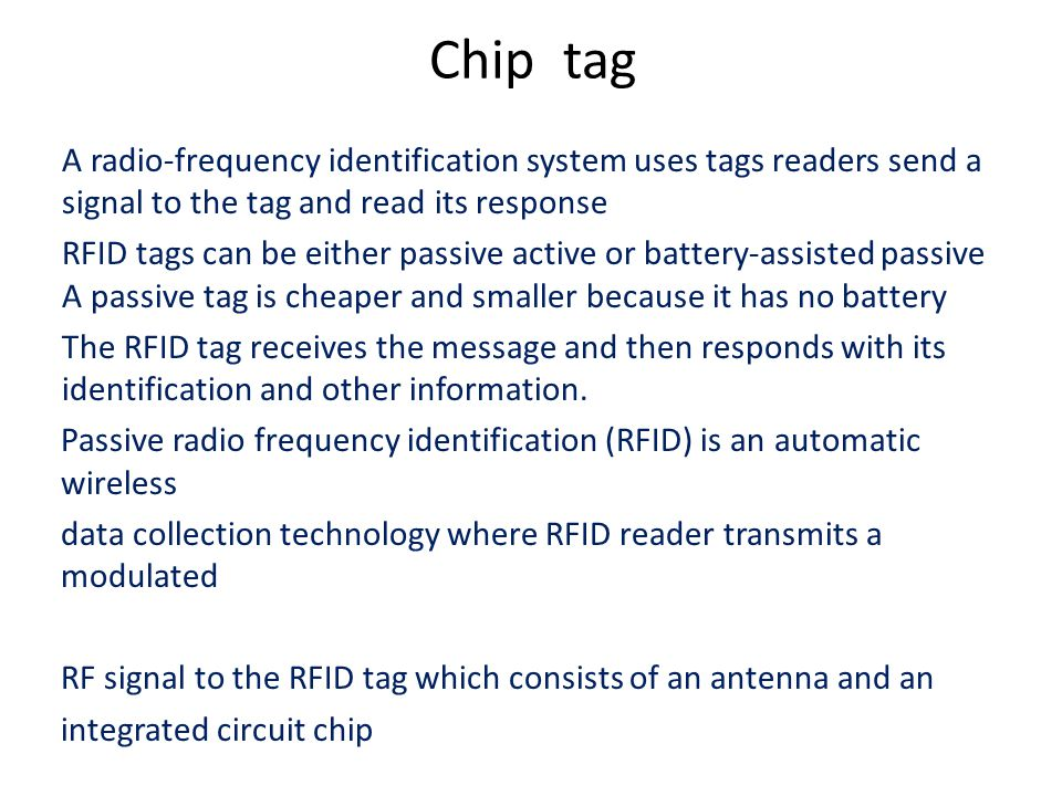 Chip tag A radio-frequency identification system uses tags readers send a signal to the tag and read its response RFID tags can be either passive active or battery-assisted passive A passive tag is cheaper and smaller because it has no battery The RFID tag receives the message and then responds with its identification and other information.
