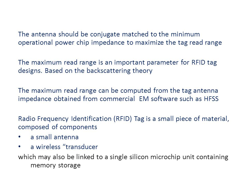 The antenna should be conjugate matched to the minimum operational power chip impedance to maximize the tag read range The maximum read range is an important parameter for RFID tag designs.