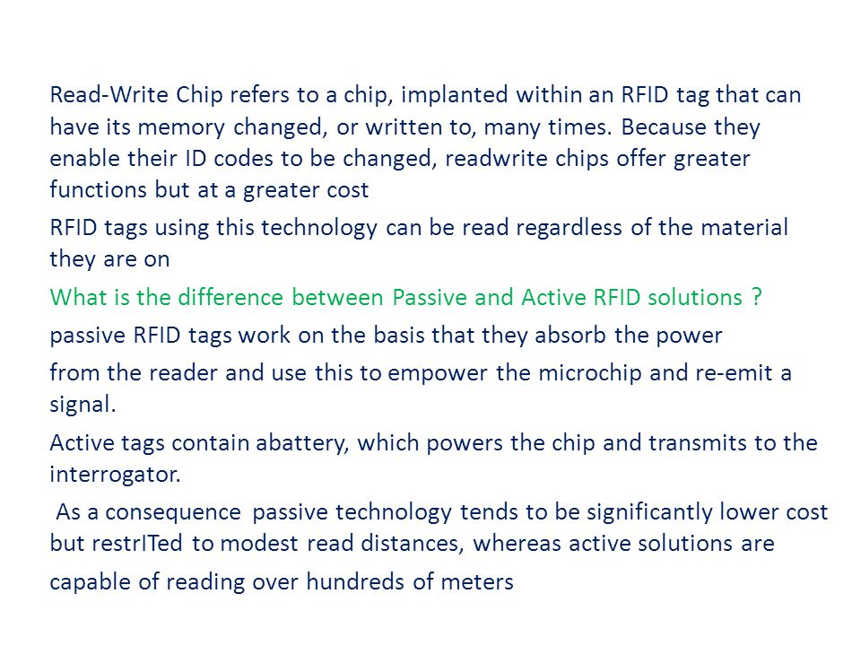 Read-Write Chip refers to a chip, implanted within an RFID tag that can have its memory changed, or written to, many times.