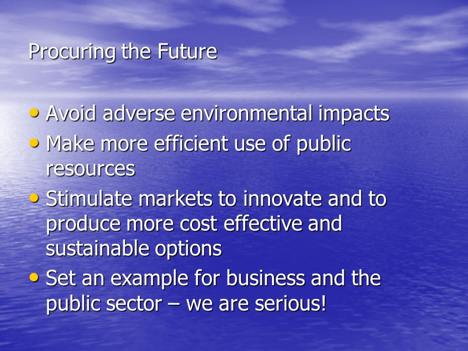 Procuring the Future Avoid adverse environmental impacts Avoid adverse environmental impacts Make more efficient use of public resources Make more efficient use of public resources Stimulate markets to innovate and to produce more cost effective and sustainable options Stimulate markets to innovate and to produce more cost effective and sustainable options Set an example for business and the public sector – we are serious.