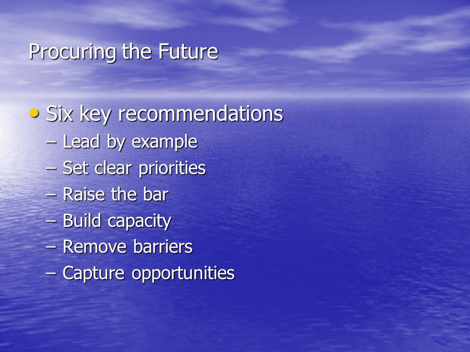 Procuring the Future Six key recommendations Six key recommendations –Lead by example –Set clear priorities –Raise the bar –Build capacity –Remove barriers –Capture opportunities