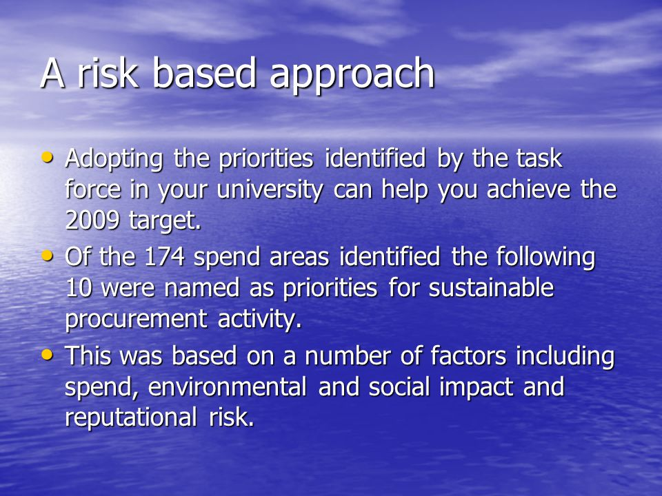 A risk based approach Adopting the priorities identified by the task force in your university can help you achieve the 2009 target.