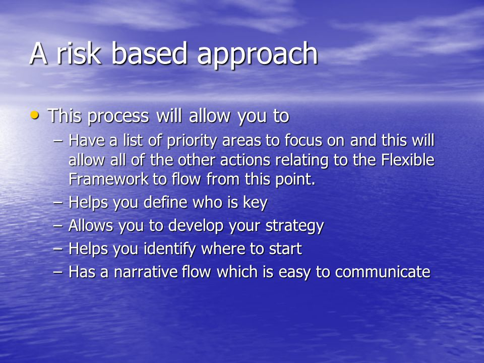 A risk based approach This process will allow you to This process will allow you to –Have a list of priority areas to focus on and this will allow all of the other actions relating to the Flexible Framework to flow from this point.