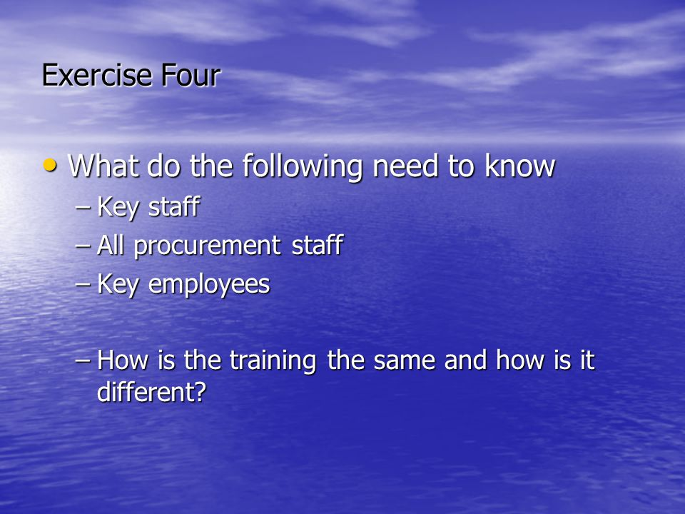 Exercise Four What do the following need to know What do the following need to know –Key staff –All procurement staff –Key employees –How is the training the same and how is it different