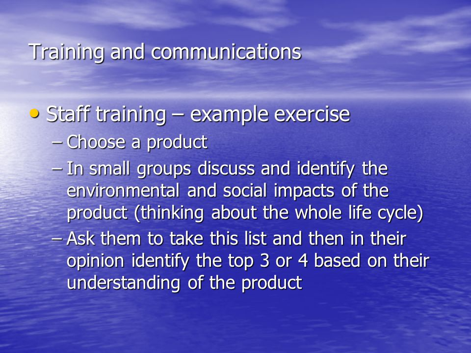 Training and communications Staff training – example exercise Staff training – example exercise –Choose a product –In small groups discuss and identify the environmental and social impacts of the product (thinking about the whole life cycle) –Ask them to take this list and then in their opinion identify the top 3 or 4 based on their understanding of the product