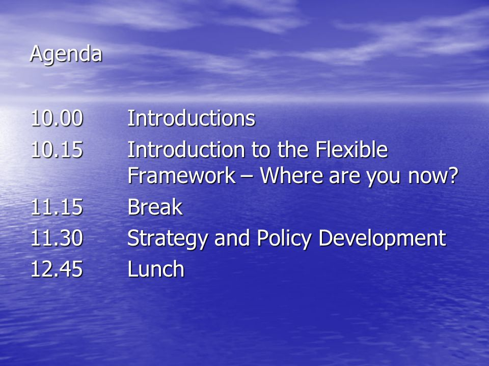 Agenda 10.00Introductions 10.15Introduction to the Flexible Framework – Where are you now.