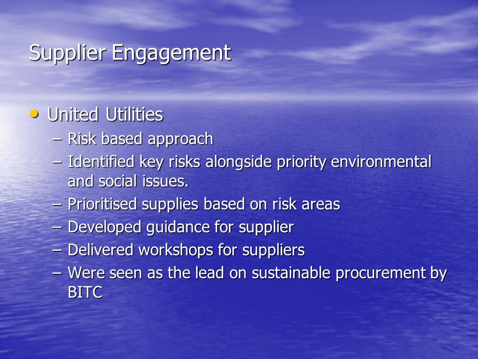 Supplier Engagement United Utilities United Utilities –Risk based approach –Identified key risks alongside priority environmental and social issues.