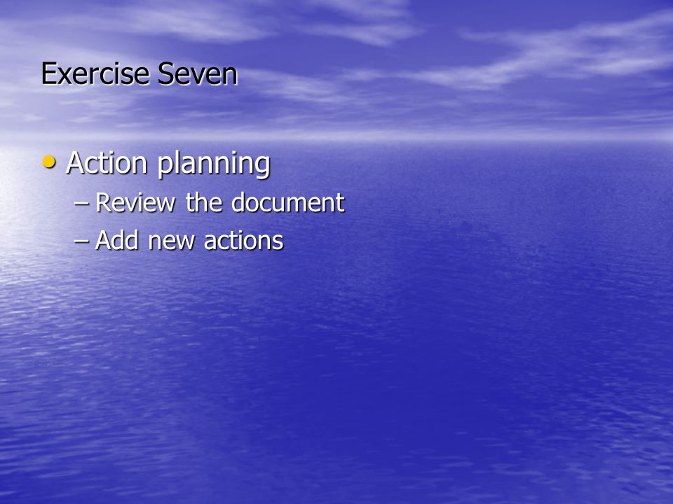 Exercise Seven Action planning Action planning –Review the document –Add new actions