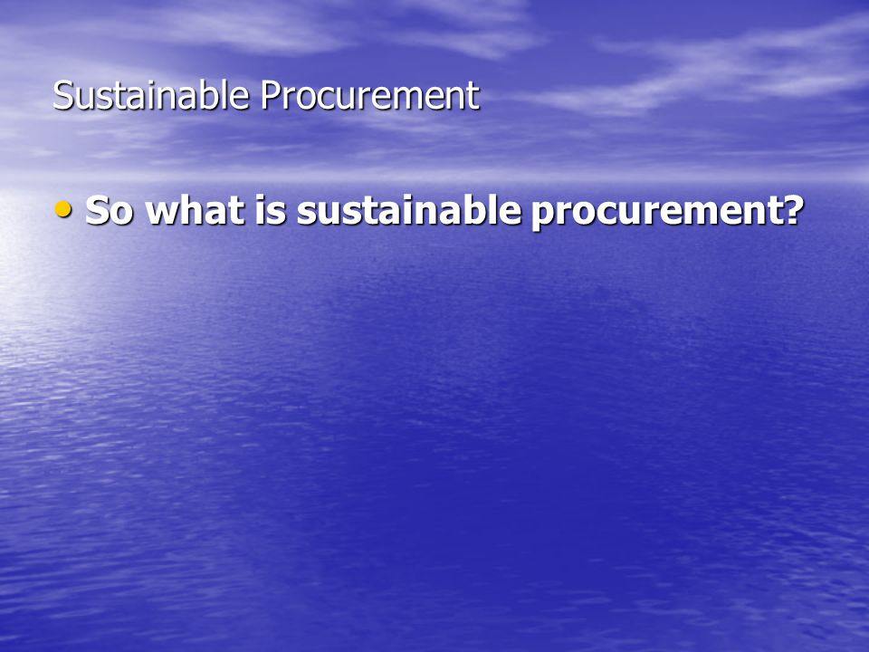 Sustainable Procurement So what is sustainable procurement So what is sustainable procurement