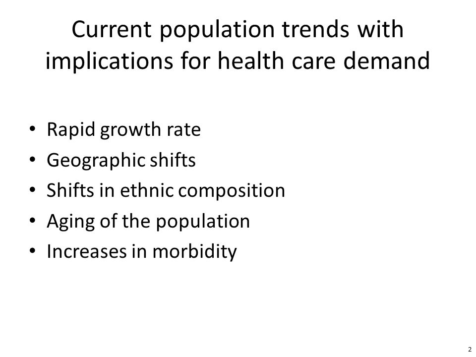 Current population trends with implications for health care demand Rapid growth rate Geographic shifts Shifts in ethnic composition Aging of the population Increases in morbidity 2