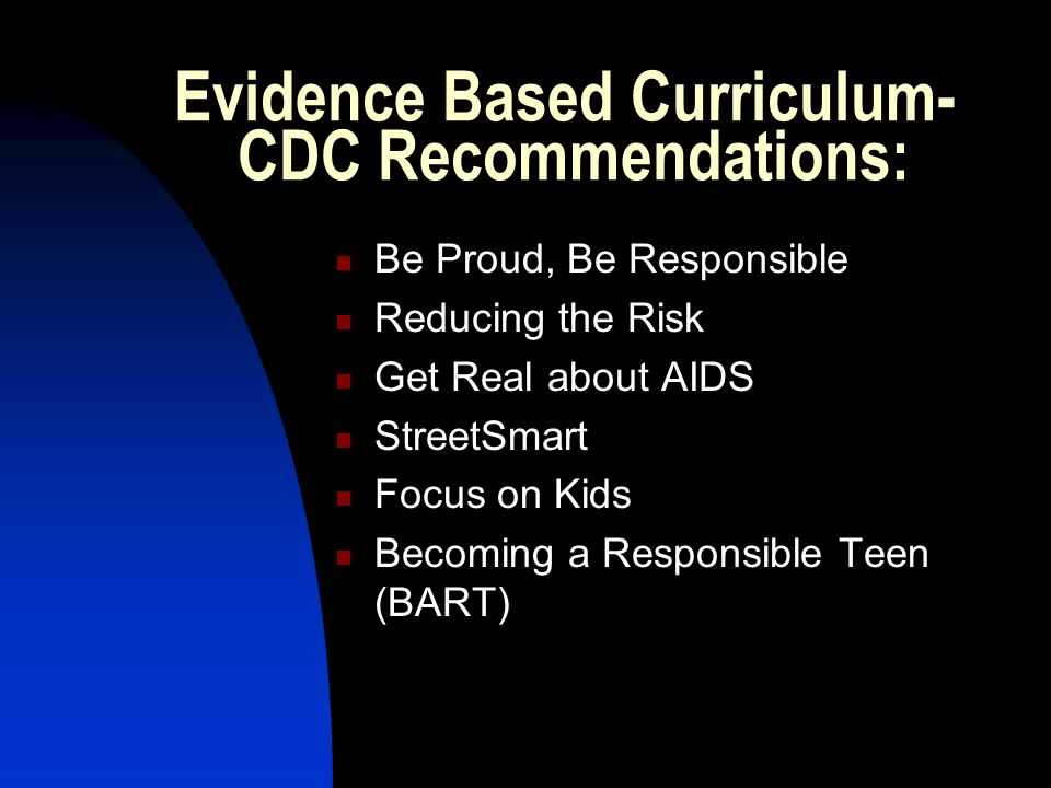 Evidence Based Curriculum- CDC Recommendations: Be Proud, Be Responsible Reducing the Risk Get Real about AIDS StreetSmart Focus on Kids Becoming a Responsible Teen (BART)