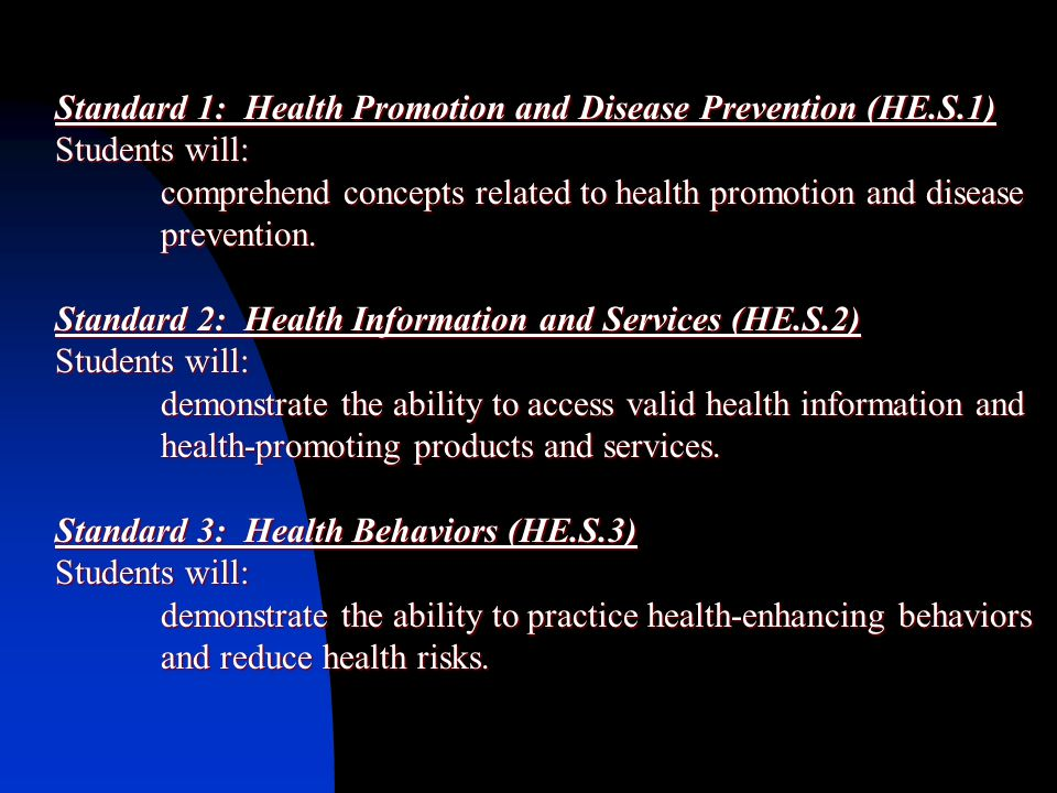 Standard 1: Health Promotion and Disease Prevention (HE.S.1) Students will: comprehend concepts related to health promotion and disease prevention.
