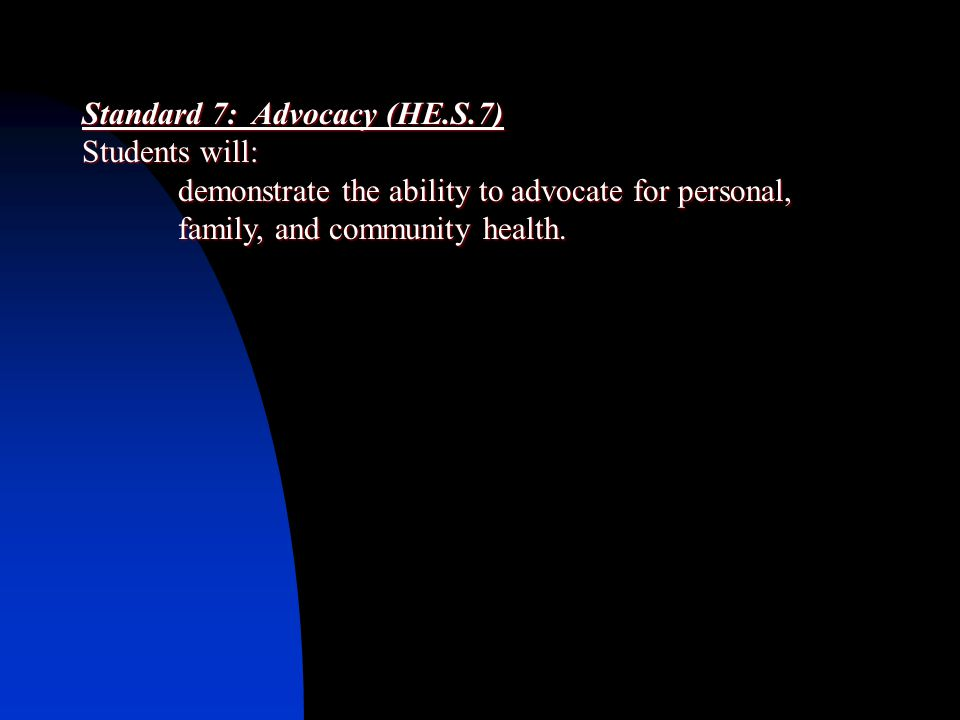 Standard 7: Advocacy (HE.S.7) Students will: demonstrate the ability to advocate for personal, family, and community health.