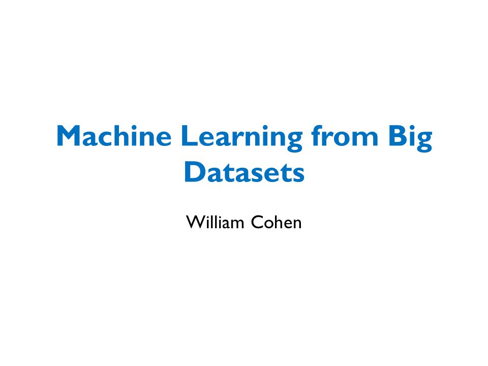 Machine Learning from Big Datasets William Cohen  - ppt download