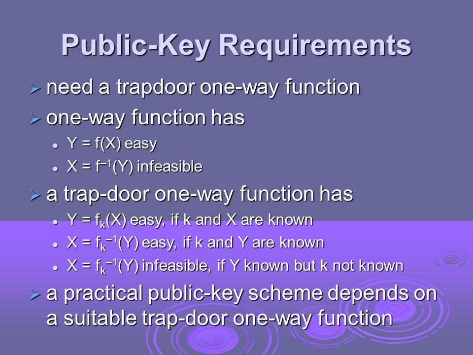 Public-Key Requirements  need a trapdoor one-way function  one-way function has Y = f(X) easy Y = f(X) easy X = f –1 (Y) infeasible X = f –1 (Y) infeasible  a trap-door one-way function has Y = f k (X) easy, if k and X are known Y = f k (X) easy, if k and X are known X = f k –1 (Y) easy, if k and Y are known X = f k –1 (Y) easy, if k and Y are known X = f k –1 (Y) infeasible, if Y known but k not known X = f k –1 (Y) infeasible, if Y known but k not known  a practical public-key scheme depends on a suitable trap-door one-way function