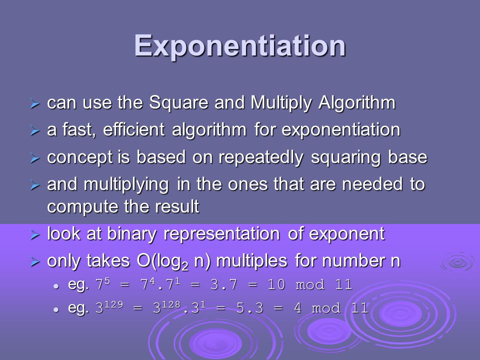 Exponentiation  can use the Square and Multiply Algorithm  a fast, efficient algorithm for exponentiation  concept is based on repeatedly squaring base  and multiplying in the ones that are needed to compute the result  look at binary representation of exponent  only takes O(log 2 n) multiples for number n eg.
