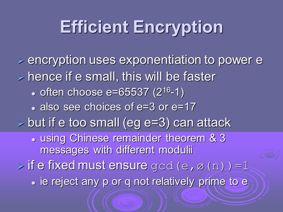 Efficient Encryption  encryption uses exponentiation to power e  hence if e small, this will be faster often choose e=65537 ( ) often choose e=65537 ( ) also see choices of e=3 or e=17 also see choices of e=3 or e=17  but if e too small (eg e=3) can attack using Chinese remainder theorem & 3 messages with different modulii using Chinese remainder theorem & 3 messages with different modulii  if e fixed must ensure gcd(e,ø(n))=1 ie reject any p or q not relatively prime to e ie reject any p or q not relatively prime to e