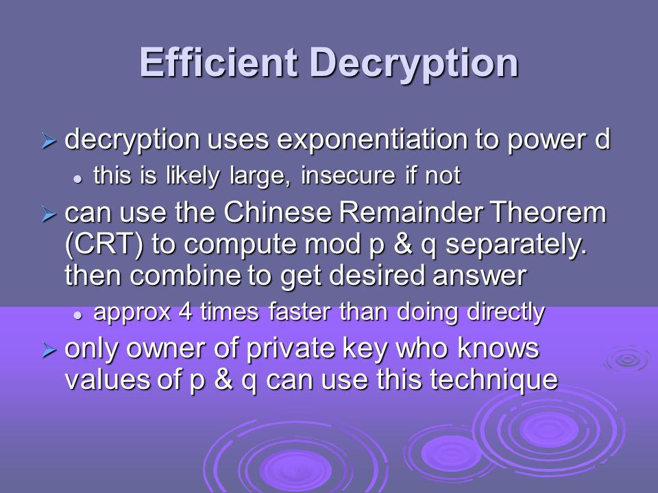 Efficient Decryption  decryption uses exponentiation to power d this is likely large, insecure if not this is likely large, insecure if not  can use the Chinese Remainder Theorem (CRT) to compute mod p & q separately.