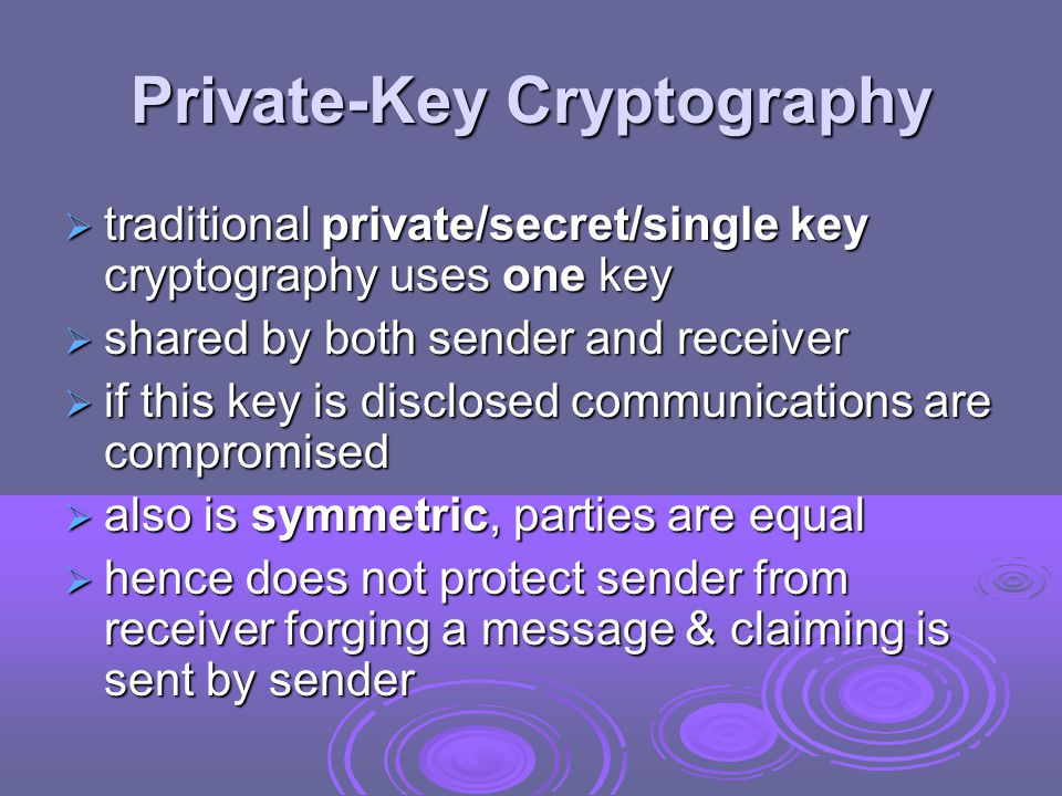 Private-Key Cryptography  traditional private/secret/single key cryptography uses one key  shared by both sender and receiver  if this key is disclosed communications are compromised  also is symmetric, parties are equal  hence does not protect sender from receiver forging a message & claiming is sent by sender