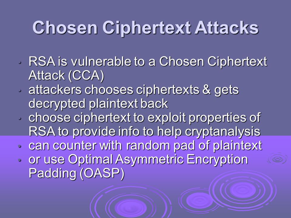Chosen Ciphertext Attacks RSA is vulnerable to a Chosen Ciphertext Attack (CCA) RSA is vulnerable to a Chosen Ciphertext Attack (CCA) attackers chooses ciphertexts & gets decrypted plaintext back attackers chooses ciphertexts & gets decrypted plaintext back choose ciphertext to exploit properties of RSA to provide info to help cryptanalysis choose ciphertext to exploit properties of RSA to provide info to help cryptanalysis can counter with random pad of plaintext can counter with random pad of plaintext or use Optimal Asymmetric Encryption Padding (OASP) or use Optimal Asymmetric Encryption Padding (OASP)