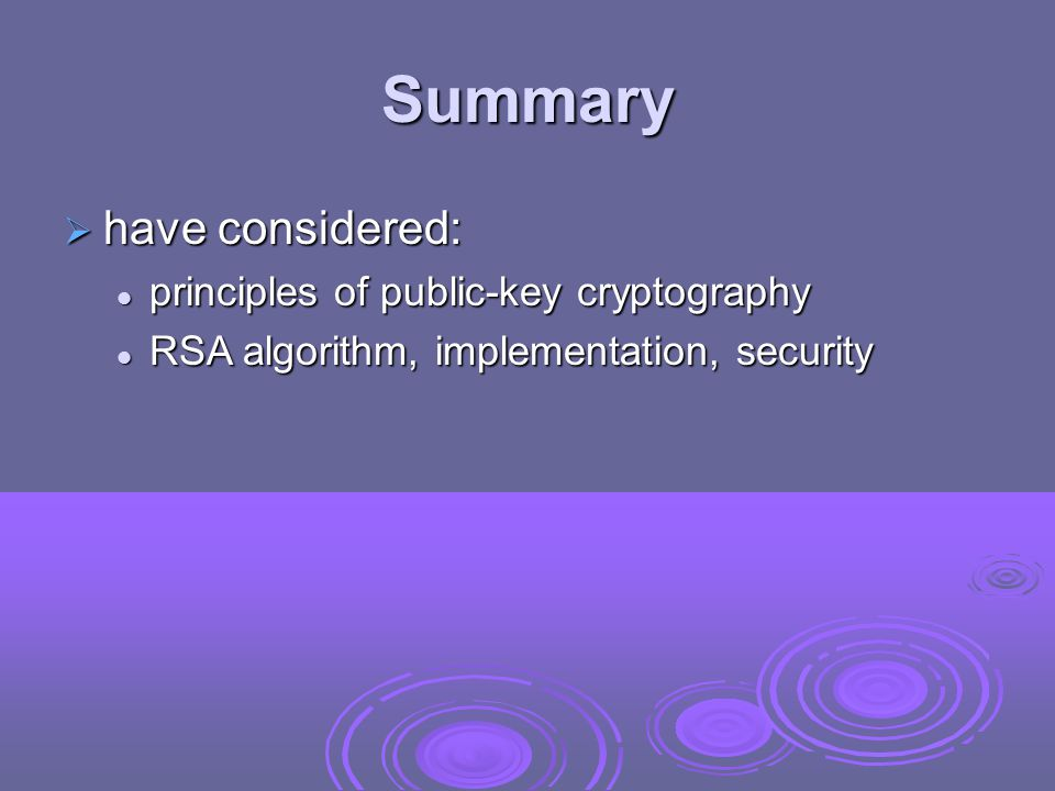 Summary  have considered: principles of public-key cryptography principles of public-key cryptography RSA algorithm, implementation, security RSA algorithm, implementation, security