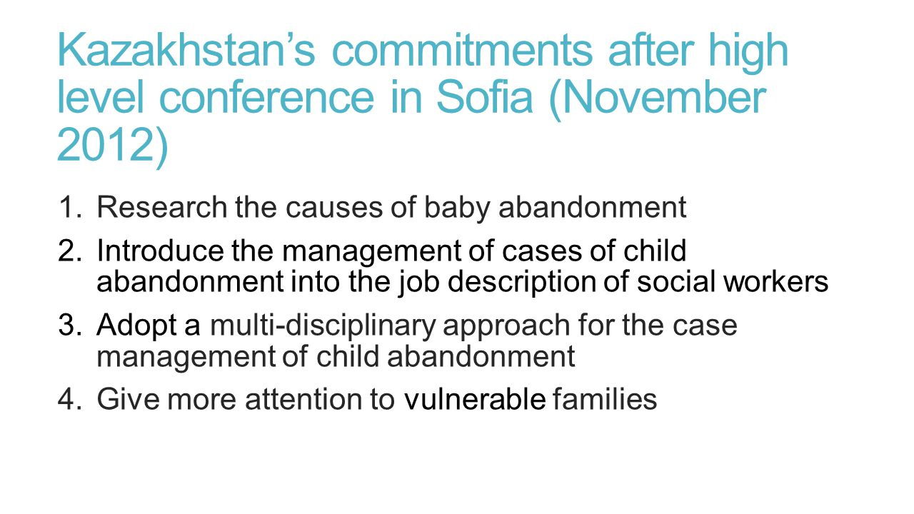 Kazakhstan's commitments after high level conference in Sofia (November 2012) 1.Research the causes of baby abandonment 2.Introduce the management of cases of child abandonment into the job description of social workers 3.Adopt a multi-disciplinary approach for the case management of child abandonment 4.Give more attention to vulnerable families