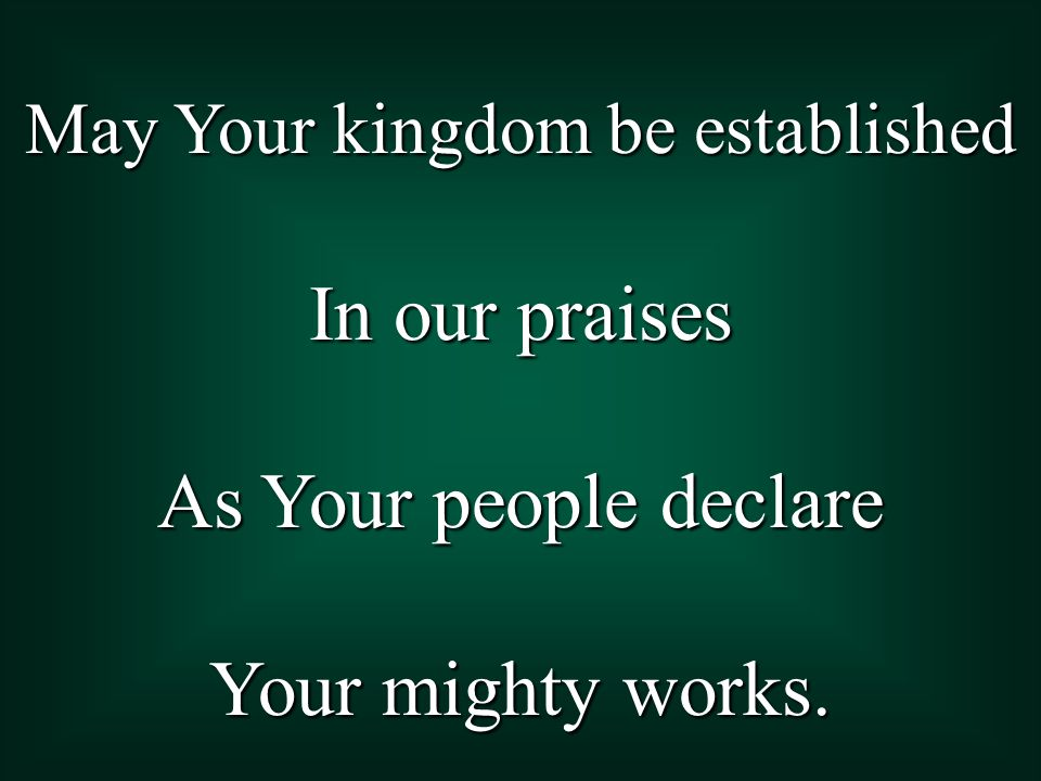 May Your kingdom be established In our praises As Your people declare Your mighty works.