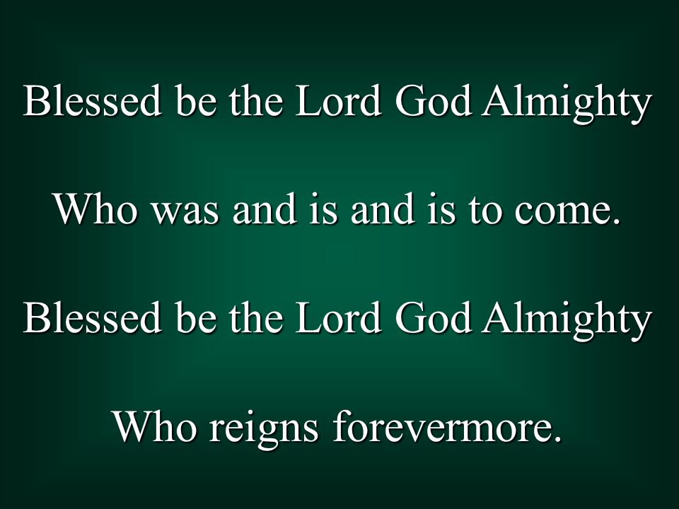 Blessed be the Lord God Almighty Who was and is and is to come.