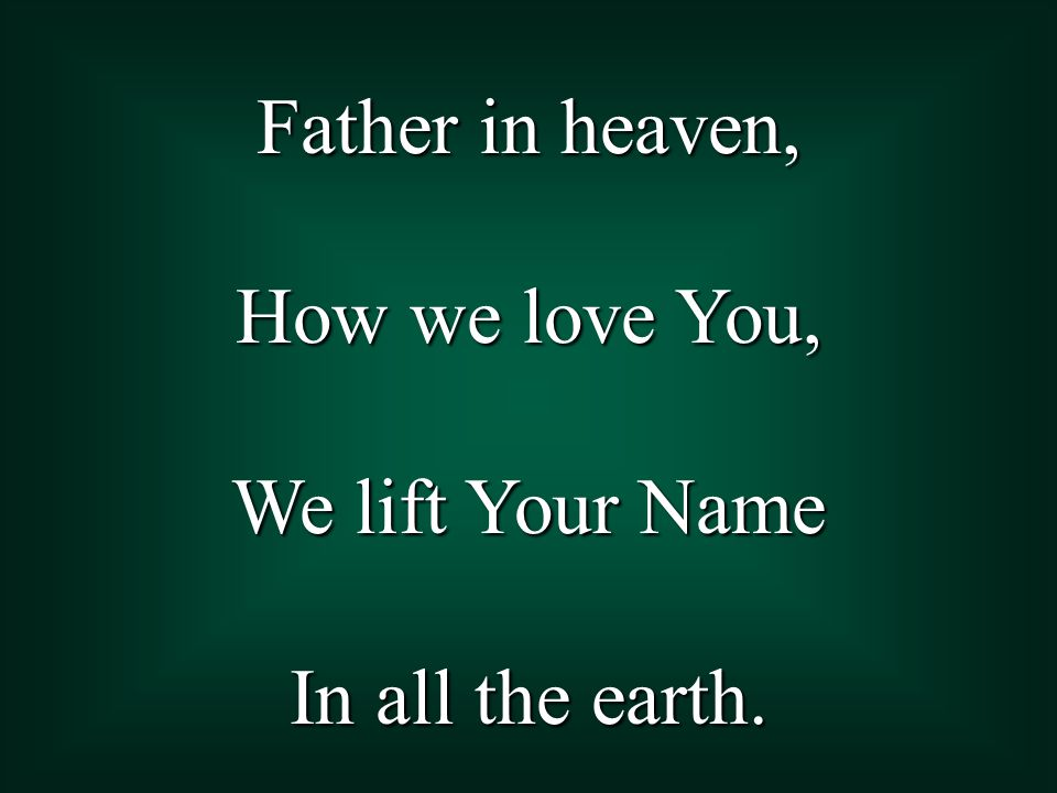 Father in heaven, How we love You, We lift Your Name In all the earth.