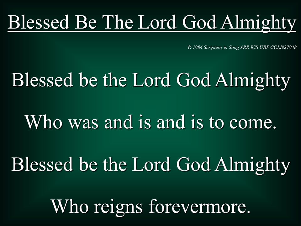 Blessed Be The Lord God Almighty Blessed be the Lord God Almighty Who was and is and is to come.