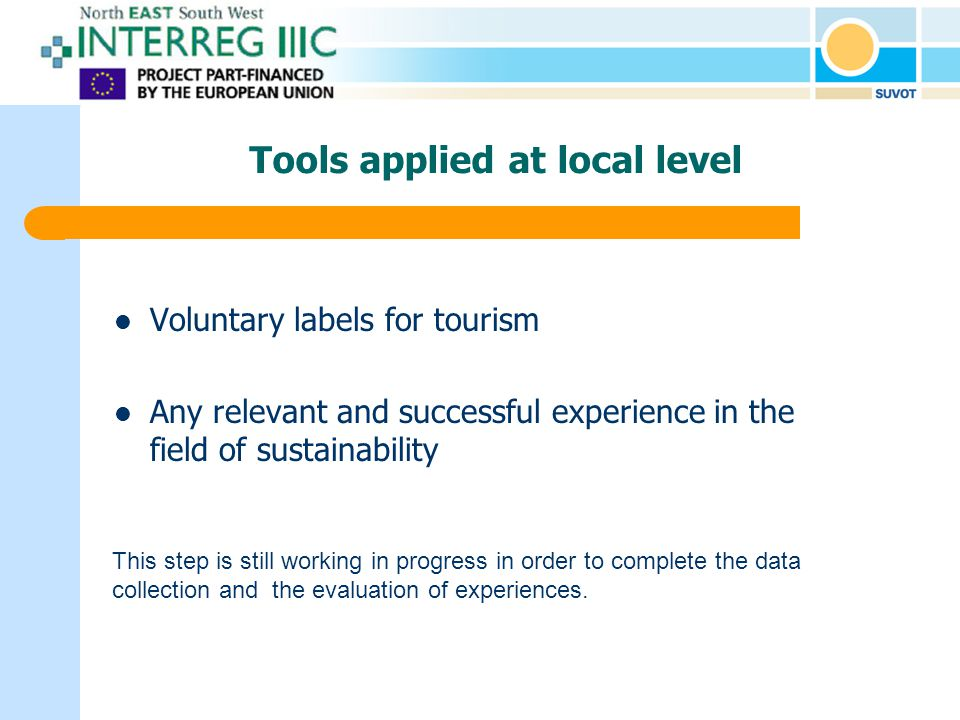Tools applied at local level Voluntary labels for tourism Any relevant and successful experience in the field of sustainability This step is still working in progress in order to complete the data collection and the evaluation of experiences.