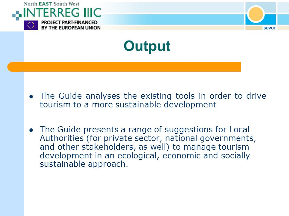 Output The Guide analyses the existing tools in order to drive tourism to a more sustainable development The Guide presents a range of suggestions for Local Authorities (for private sector, national governments, and other stakeholders, as well) to manage tourism development in an ecological, economic and socially sustainable approach.