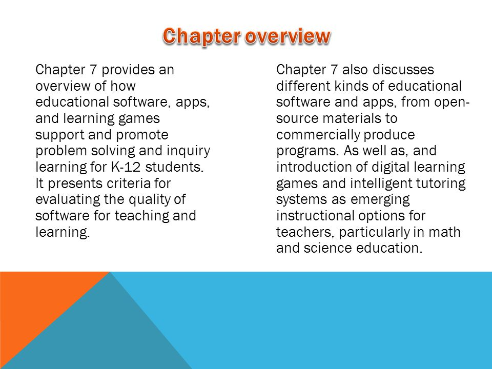Chapter 7 provides an overview of how educational software, apps, and learning games support and promote problem solving and inquiry learning for K-12 students.
