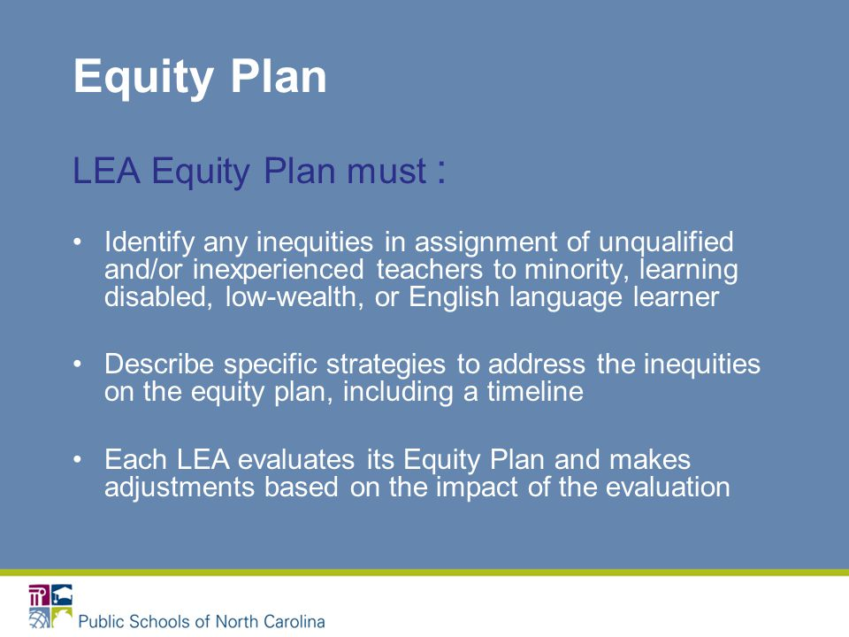 Equity Plan LEA Equity Plan must : Identify any inequities in assignment of unqualified and/or inexperienced teachers to minority, learning disabled, low-wealth, or English language learner Describe specific strategies to address the inequities on the equity plan, including a timeline Each LEA evaluates its Equity Plan and makes adjustments based on the impact of the evaluation