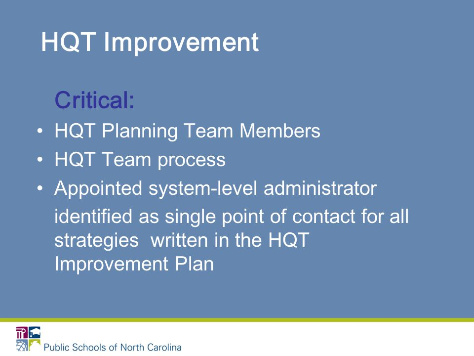 HQT Improvement Critical: HQT Planning Team Members HQT Team process Appointed system-level administrator identified as single point of contact for all strategies written in the HQT Improvement Plan