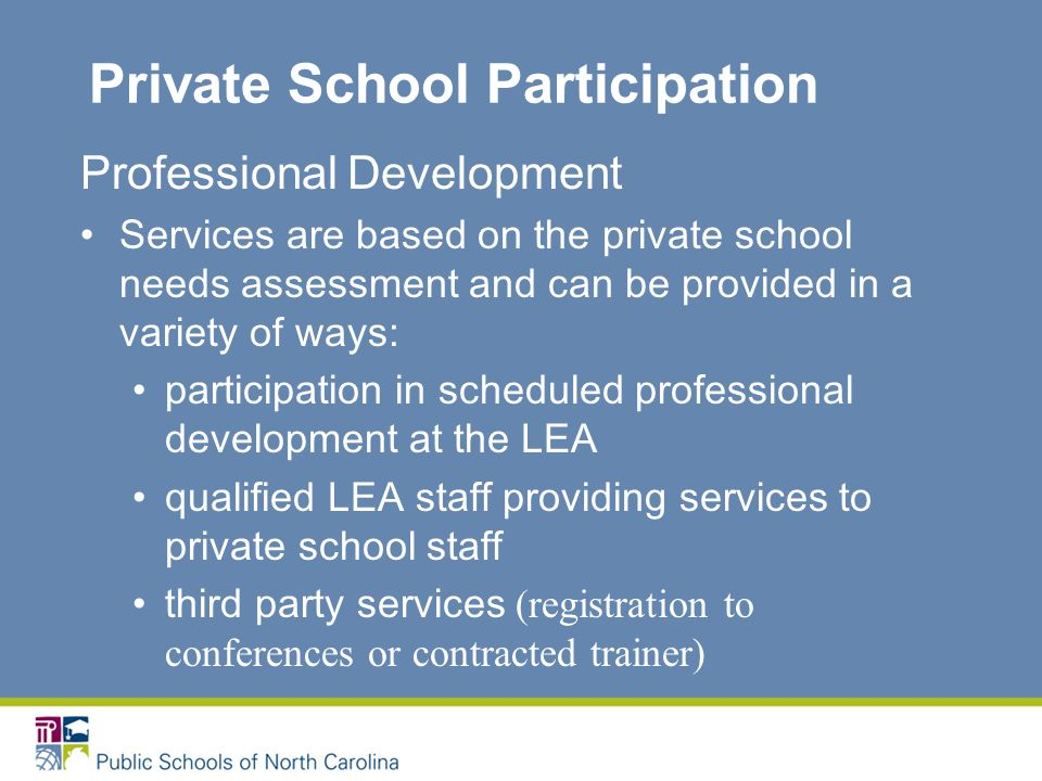 Private School Participation Professional Development Services are based on the private school needs assessment and can be provided in a variety of ways: participation in scheduled professional development at the LEA qualified LEA staff providing services to private school staff third party services (registration to conferences or contracted trainer)