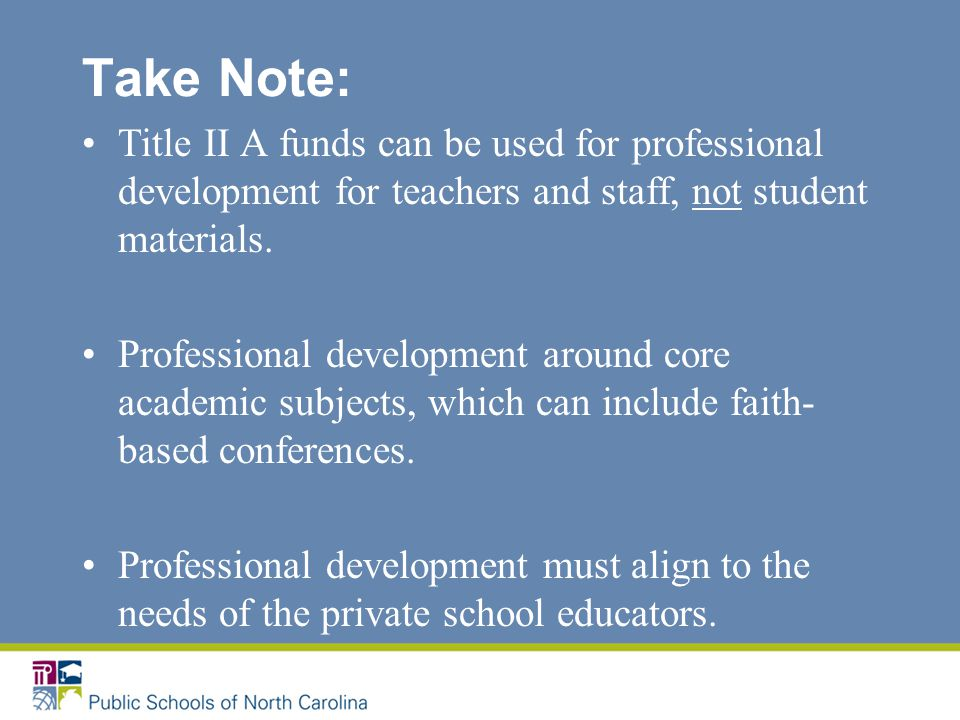 Take Note: Title II A funds can be used for professional development for teachers and staff, not student materials.