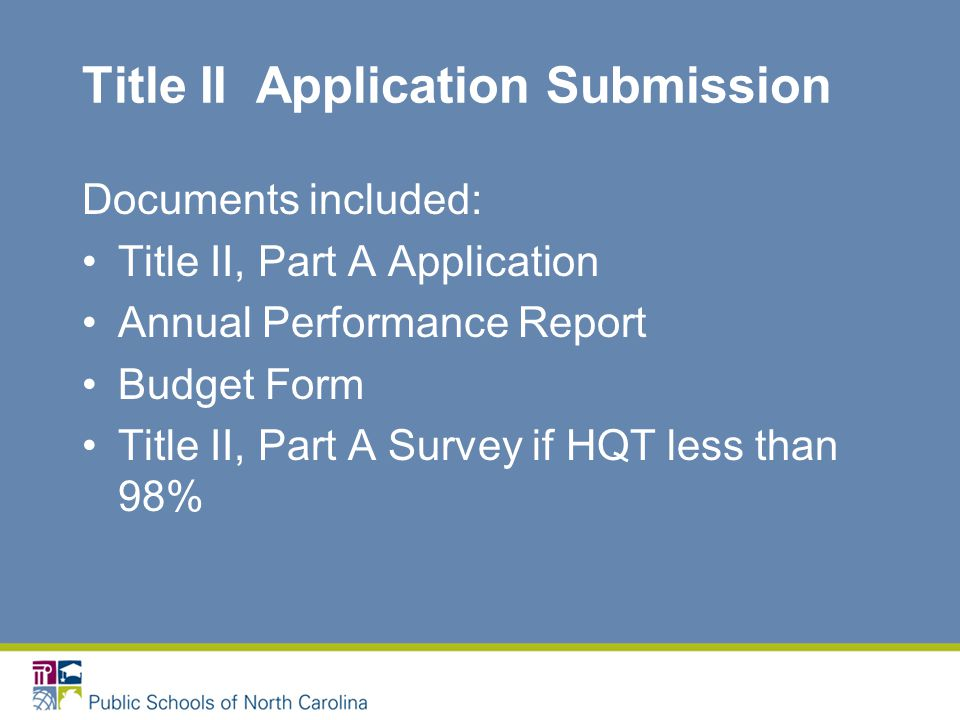 Title II Application Submission Documents included: Title II, Part A Application Annual Performance Report Budget Form Title II, Part A Survey if HQT less than 98%
