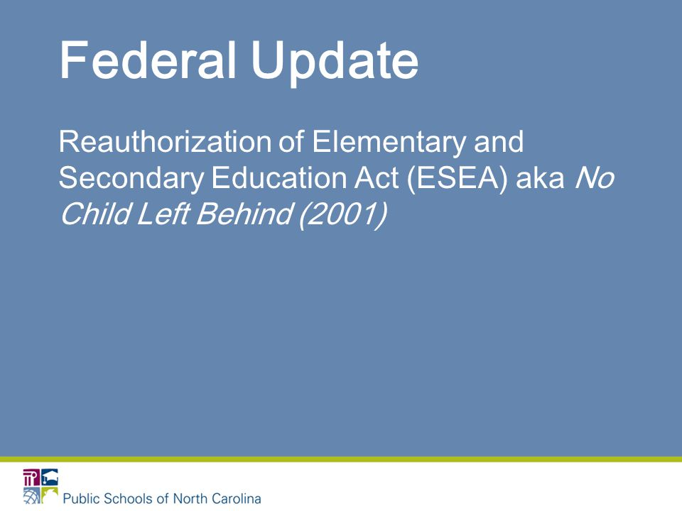 Federal Update Reauthorization of Elementary and Secondary Education Act (ESEA) aka No Child Left Behind (2001)