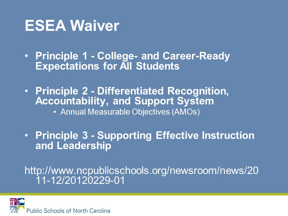 ESEA Waiver Principle 1 - College- and Career-Ready Expectations for All Students Principle 2 - Differentiated Recognition, Accountability, and Support System Annual Measurable Objectives (AMOs) Principle 3 - Supporting Effective Instruction and Leadership /