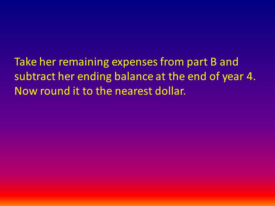 Take her remaining expenses from part B and subtract her ending balance at the end of year 4.