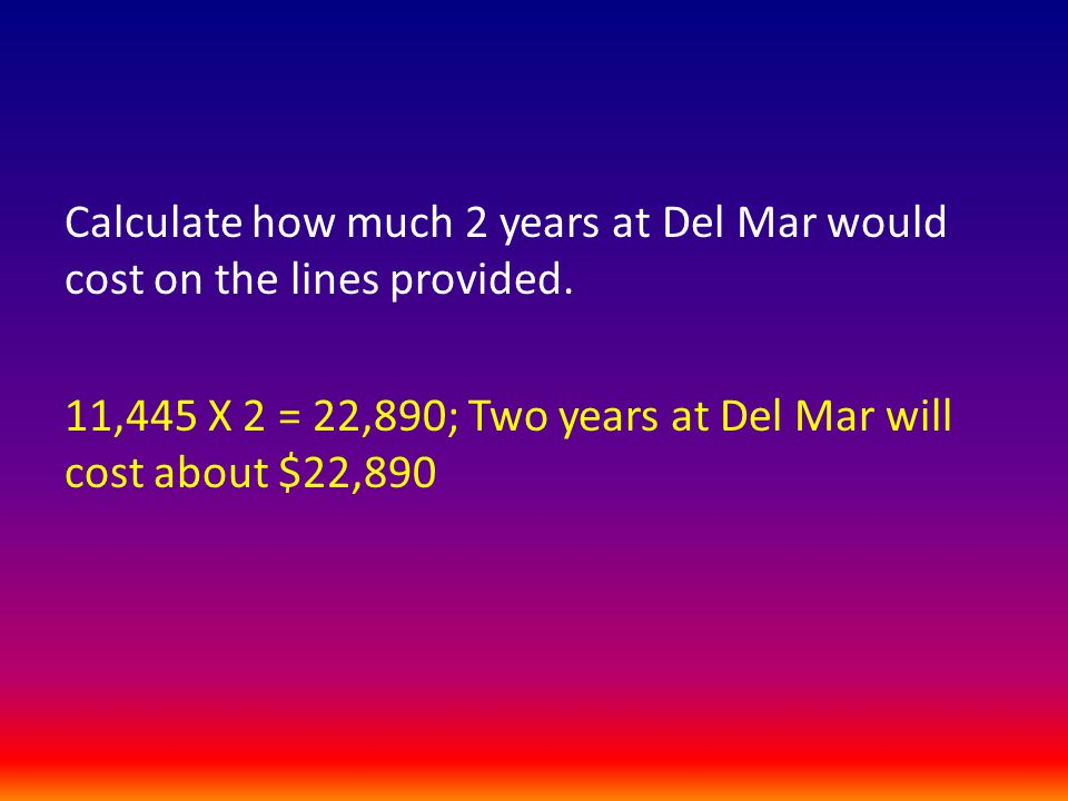 11,445 X 2 = 22,890; Two years at Del Mar will cost about $22,890